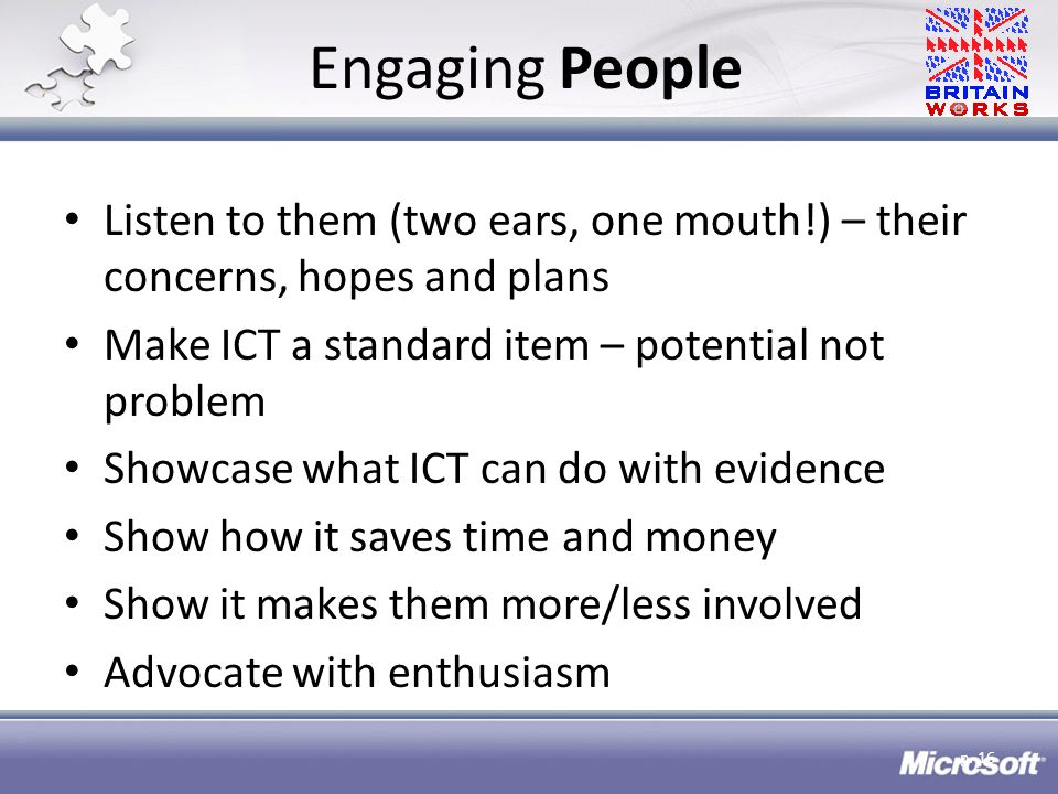 Engaging People Listen to them (two ears, one mouth!) – their concerns, hopes and plans Make ICT a standard item – potential not problem Showcase what ICT can do with evidence Show how it saves time and money Show it makes them more/less involved Advocate with enthusiasm p.