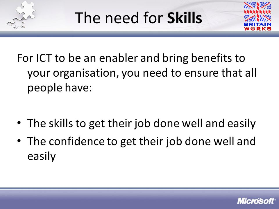 The need for Skills For ICT to be an enabler and bring benefits to your organisation, you need to ensure that all people have: The skills to get their job done well and easily The confidence to get their job done well and easily p.