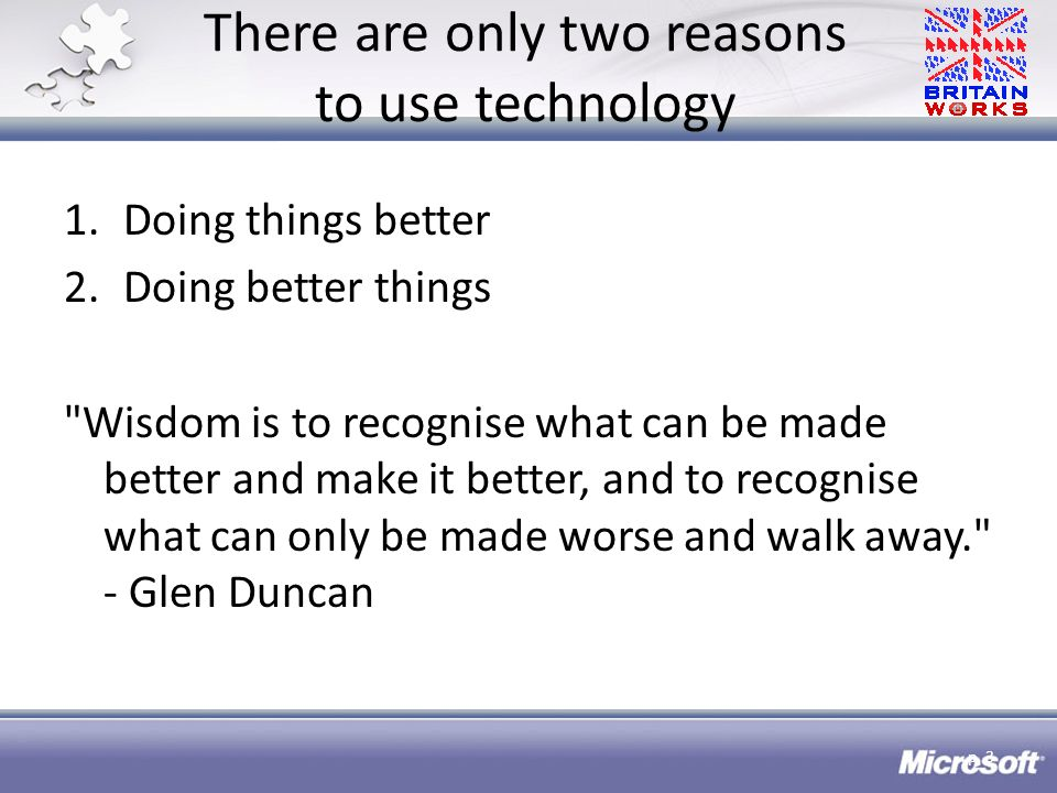 There are only two reasons to use technology 1.Doing things better 2.Doing better things Wisdom is to recognise what can be made better and make it better, and to recognise what can only be made worse and walk away. - Glen Duncan p.