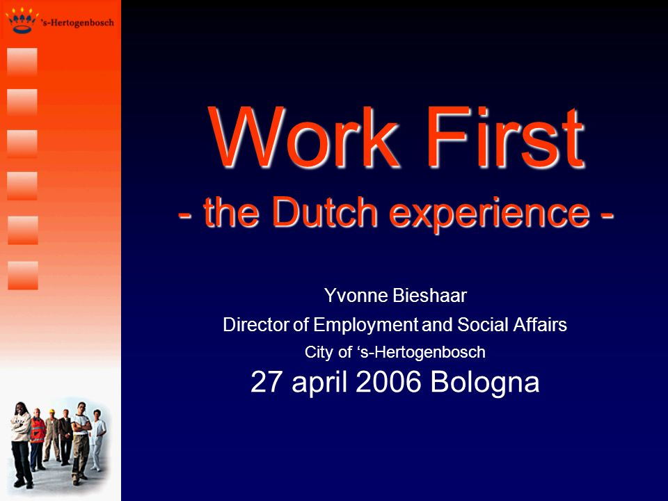 Work First - the Dutch experience - Yvonne Bieshaar Director of Employment and Social Affairs City of s-Hertogenbosch 27 april 2006 Bologna