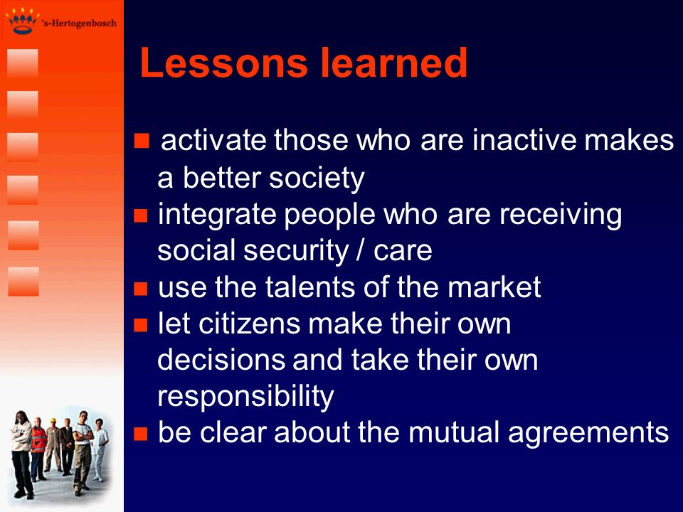 Lessons learned activate those who are inactive makes a better society integrate people who are receiving social security / care n use the talents of the market n let citizens make their own decisions and take their own responsibility n be clear about the mutual agreements