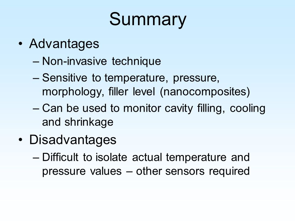 Summary Advantages –Non-invasive technique –Sensitive to temperature, pressure, morphology, filler level (nanocomposites) –Can be used to monitor cavity filling, cooling and shrinkage Disadvantages –Difficult to isolate actual temperature and pressure values – other sensors required