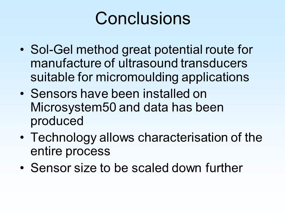 Conclusions Sol-Gel method great potential route for manufacture of ultrasound transducers suitable for micromoulding applications Sensors have been installed on Microsystem50 and data has been produced Technology allows characterisation of the entire process Sensor size to be scaled down further