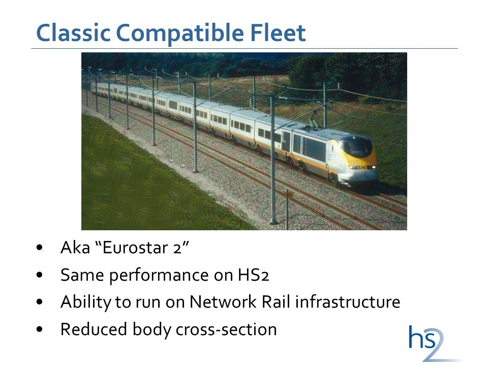 Classic Compatible Fleet Aka Eurostar 2 Same performance on HS2 Ability to run on Network Rail infrastructure Reduced body cross-section