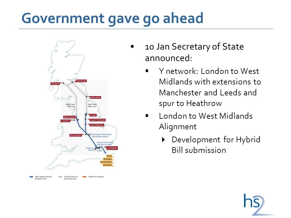 Government gave go ahead 10 Jan Secretary of State announced: Y network: London to West Midlands with extensions to Manchester and Leeds and spur to Heathrow London to West Midlands Alignment Development for Hybrid Bill submission