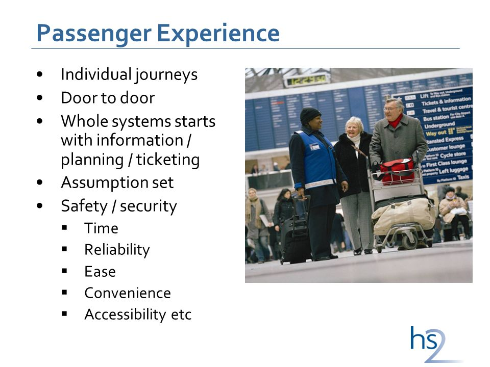 Passenger Experience Individual journeys Door to door Whole systems starts with information / planning / ticketing Assumption set Safety / security Time Reliability Ease Convenience Accessibility etc
