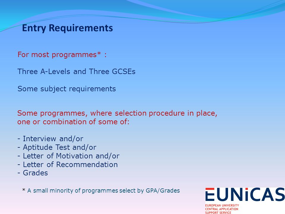Entry Requirements For most programmes* : Three A-Levels and Three GCSEs Some subject requirements Some programmes, where selection procedure in place, one or combination of some of: - Interview and/or - Aptitude Test and/or - Letter of Motivation and/or - Letter of Recommendation - Grades * A small minority of programmes select by GPA/Grades