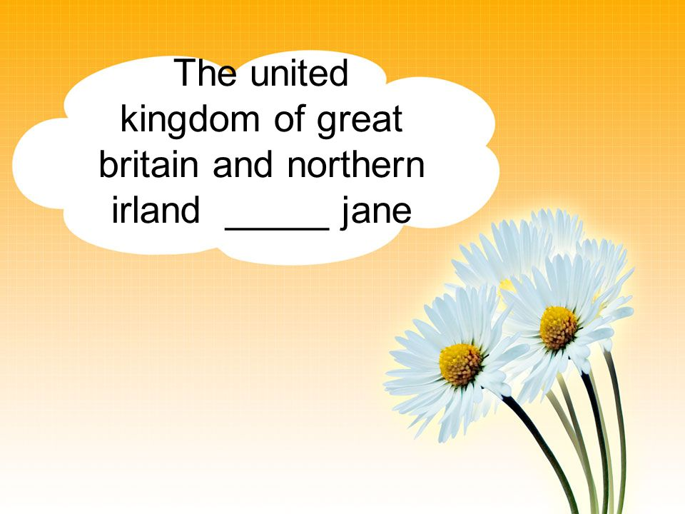 The united kingdom of great britain and northern irland _____ jane