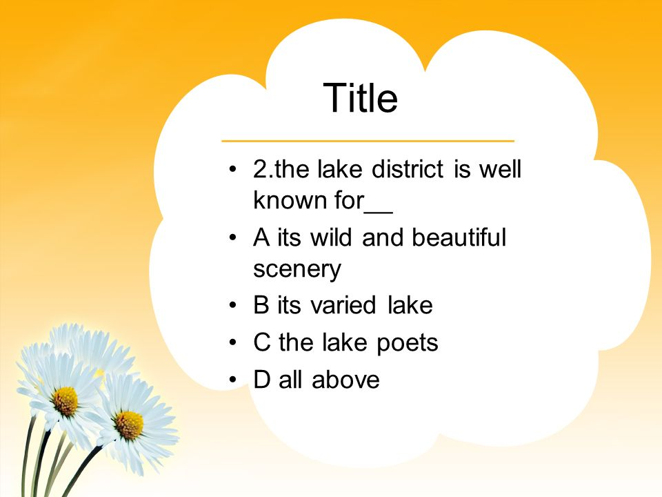 Title 2.the lake district is well known for__ A its wild and beautiful scenery B its varied lake C the lake poets D all above