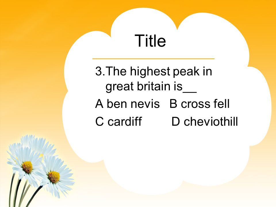 Title 3.The highest peak in great britain is__ A ben nevis B cross fell C cardiff D cheviothill