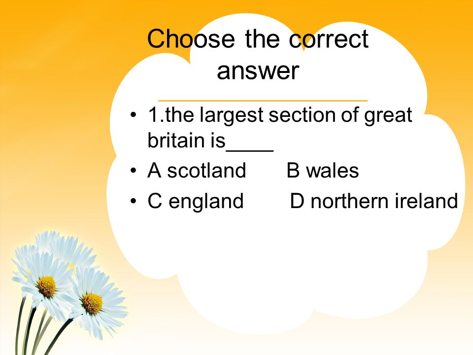 Choose the correct answer 1.the largest section of great britain is____ A scotland B wales C england D northern ireland