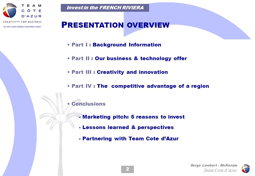 P RESENTATION OVERVIEW Part I : Background Information Part II : Our business & technology offer Part III : Creativity and innovation Part IV : The competitive advantage of a region Conclusions - Marketing pitch: 5 reasons to invest - Lessons learned & perspectives - Partnering with Team Cote dAzur 2 Invest in the FRENCH RIVIERA Serge Lambert - McKenzie Team Cote dAzur