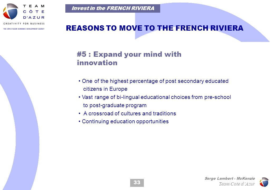 33 Serge Lambert - McKenzie Team Cote dAzur REASONS TO MOVE TO THE FRENCH RIVIERA #5 : Expand your mind with innovation One of the highest percentage of post secondary educated citizens in Europe Vast range of bi-lingual educational choices from pre-school to post-graduate program A crossroad of cultures and traditions Continuing education opportunities Invest in the FRENCH RIVIERA
