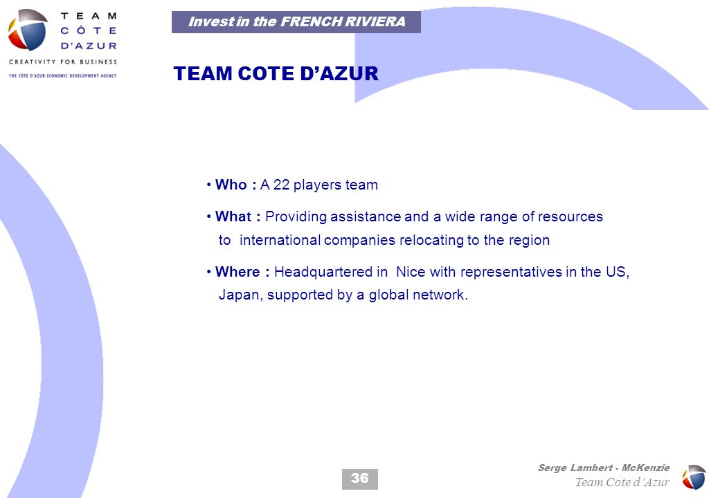 36 Serge Lambert - McKenzie Team Cote dAzur TEAM COTE DAZUR Who : A 22 players team What : Providing assistance and a wide range of resources to international companies relocating to the region Where : Headquartered in Nice with representatives in the US, Japan, supported by a global network.
