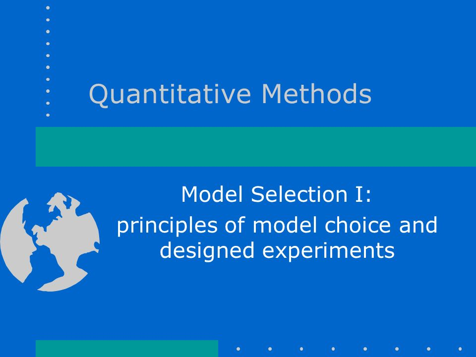 Quantitative Methods Model Selection I: principles of model choice and designed experiments
