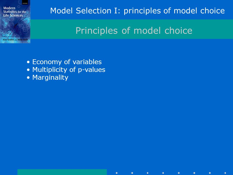 Model Selection I: principles of model choice Principles of model choice Economy of variables Multiplicity of p-values Marginality