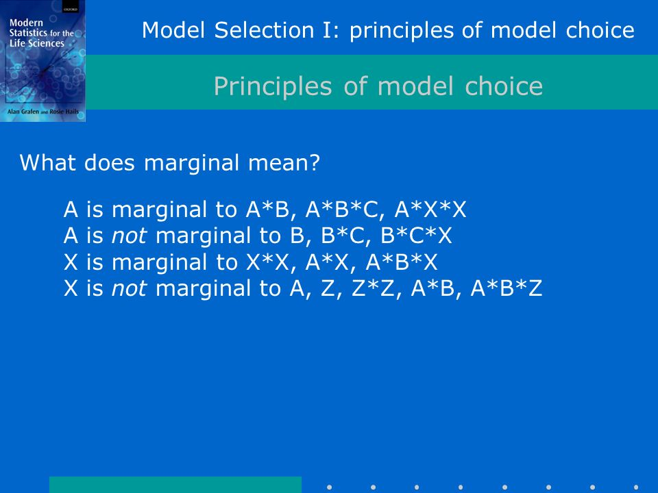 Model Selection I: principles of model choice Principles of model choice A is marginal to A*B, A*B*C, A*X*X A is not marginal to B, B*C, B*C*X X is marginal to X*X, A*X, A*B*X X is not marginal to A, Z, Z*Z, A*B, A*B*Z What does marginal mean