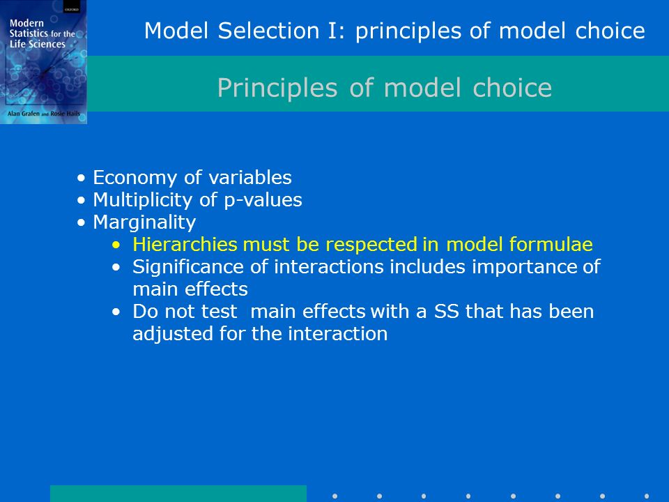 Model Selection I: principles of model choice Principles of model choice Economy of variables Multiplicity of p-values Marginality Hierarchies must be respected in model formulae Significance of interactions includes importance of main effects Do not test main effects with a SS that has been adjusted for the interaction