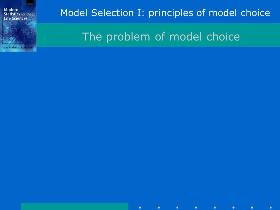 Model Selection I: principles of model choice The problem of model choice