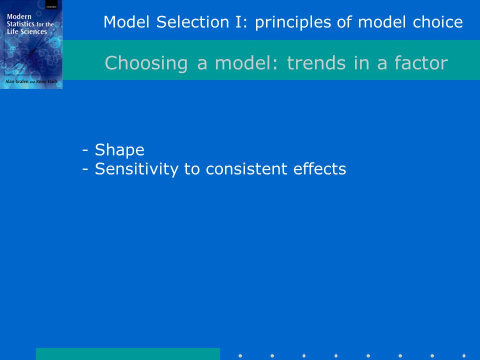 Model Selection I: principles of model choice Choosing a model: trends in a factor - Shape - Sensitivity to consistent effects