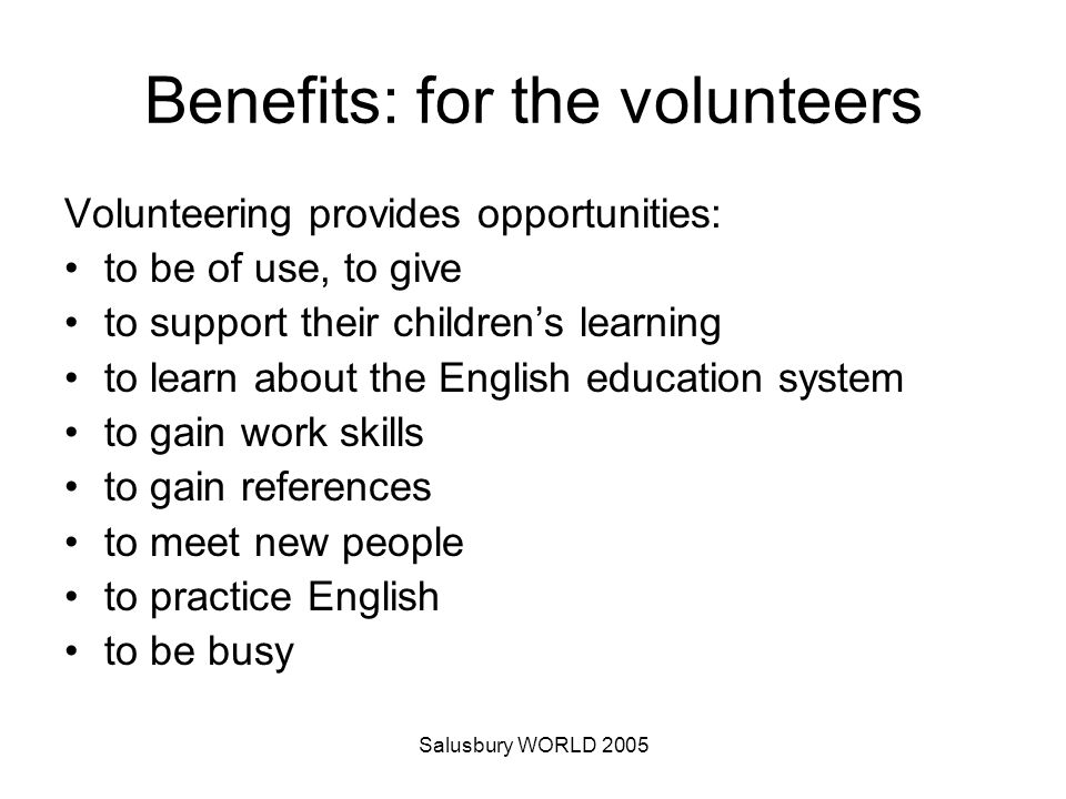 Salusbury WORLD 2005 Benefits: for the volunteers Volunteering provides opportunities: to be of use, to give to support their childrens learning to learn about the English education system to gain work skills to gain references to meet new people to practice English to be busy