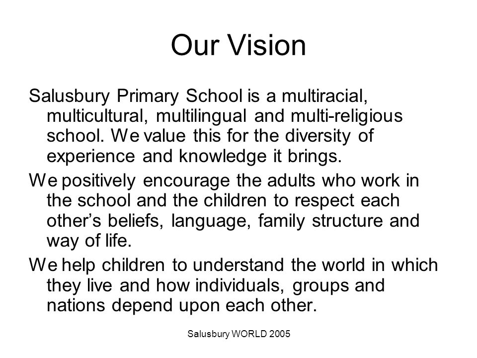 Salusbury WORLD 2005 Our Vision Salusbury Primary School is a multiracial, multicultural, multilingual and multi-religious school.
