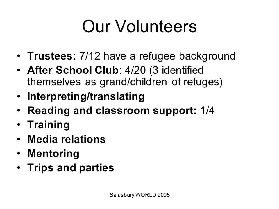 Salusbury WORLD 2005 Our Volunteers Trustees: 7/12 have a refugee background After School Club: 4/20 (3 identified themselves as grand/children of refuges) Interpreting/translating Reading and classroom support: 1/4 Training Media relations Mentoring Trips and parties
