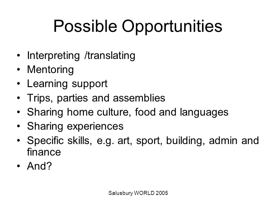 Salusbury WORLD 2005 Possible Opportunities Interpreting /translating Mentoring Learning support Trips, parties and assemblies Sharing home culture, food and languages Sharing experiences Specific skills, e.g.
