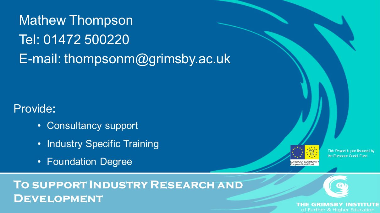Provide: Consultancy support Industry Specific Training Foundation Degree To support Industry Research and Development This Project is part financed by the European Social Fund Mathew Thompson Tel: 01472 500220 E-mail: thompsonm@grimsby.ac.uk