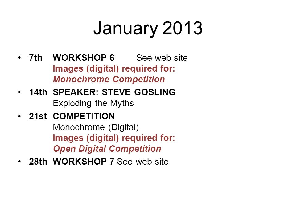January 2013 7thWORKSHOP 6 See web site Images (digital) required for: Monochrome Competition 14thSPEAKER: STEVE GOSLING Exploding the Myths 21stCOMPETITION Monochrome (Digital) Images (digital) required for: Open Digital Competition 28thWORKSHOP 7 See web site