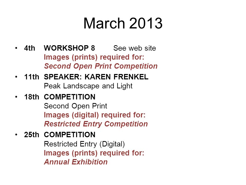 March 2013 4thWORKSHOP 8 See web site Images (prints) required for: Second Open Print Competition 11thSPEAKER: KAREN FRENKEL Peak Landscape and Light 18thCOMPETITION Second Open Print Images (digital) required for: Restricted Entry Competition 25thCOMPETITION Restricted Entry (Digital) Images (prints) required for: Annual Exhibition