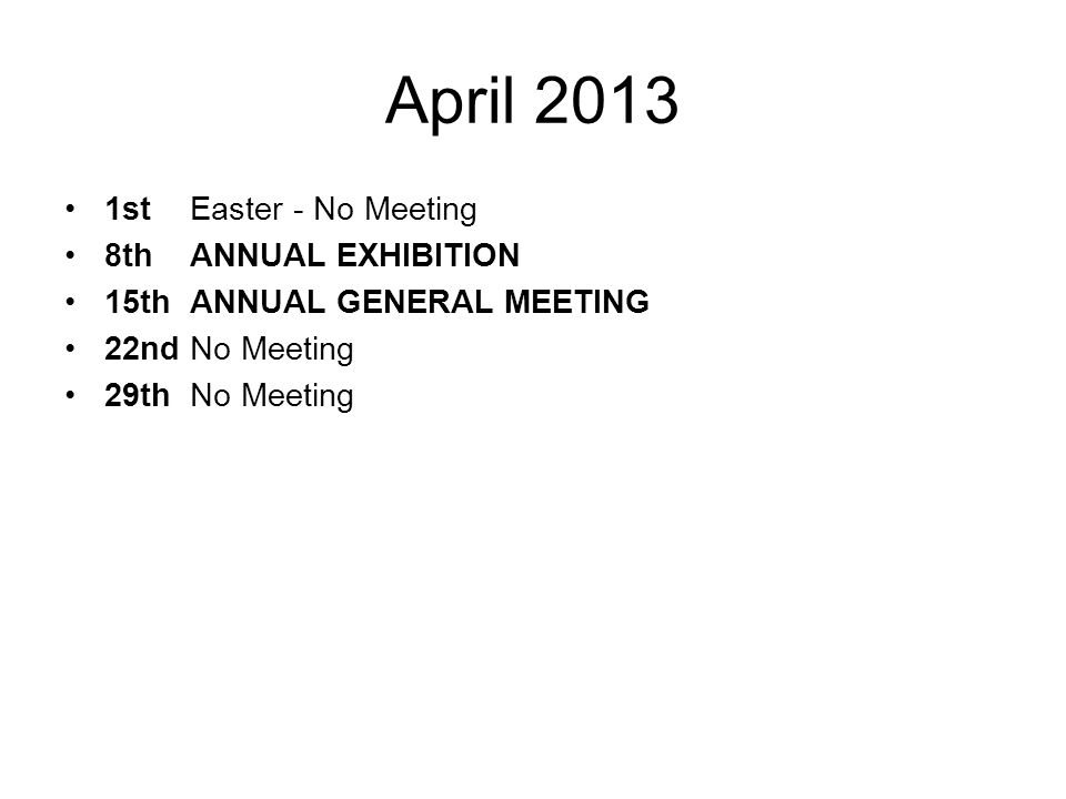 April 2013 1stEaster - No Meeting 8thANNUAL EXHIBITION 15thANNUAL GENERAL MEETING 22ndNo Meeting 29th No Meeting