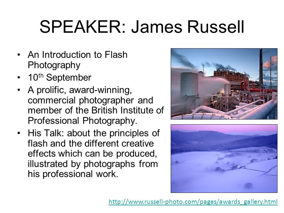 SPEAKER: James Russell An Introduction to Flash Photography 10 th September A prolific, award-winning, commercial photographer and member of the British Institute of Professional Photography.