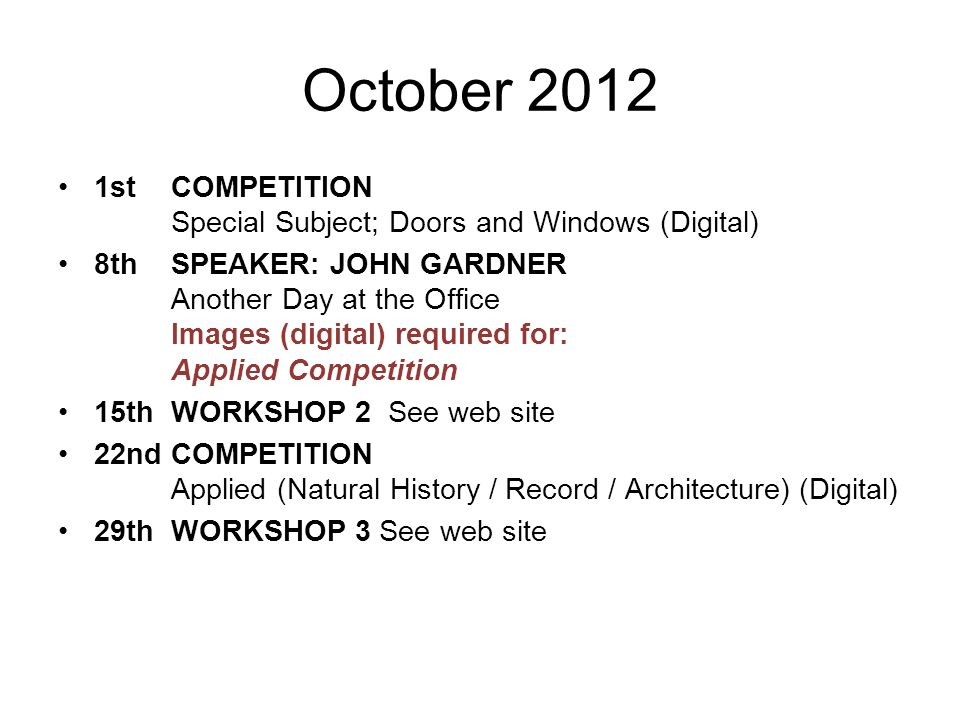 October 2012 1stCOMPETITION Special Subject; Doors and Windows (Digital) 8th SPEAKER: JOHN GARDNER Another Day at the Office Images (digital) required for: Applied Competition 15th WORKSHOP 2 See web site 22nd COMPETITION Applied (Natural History / Record / Architecture) (Digital) 29thWORKSHOP 3 See web site