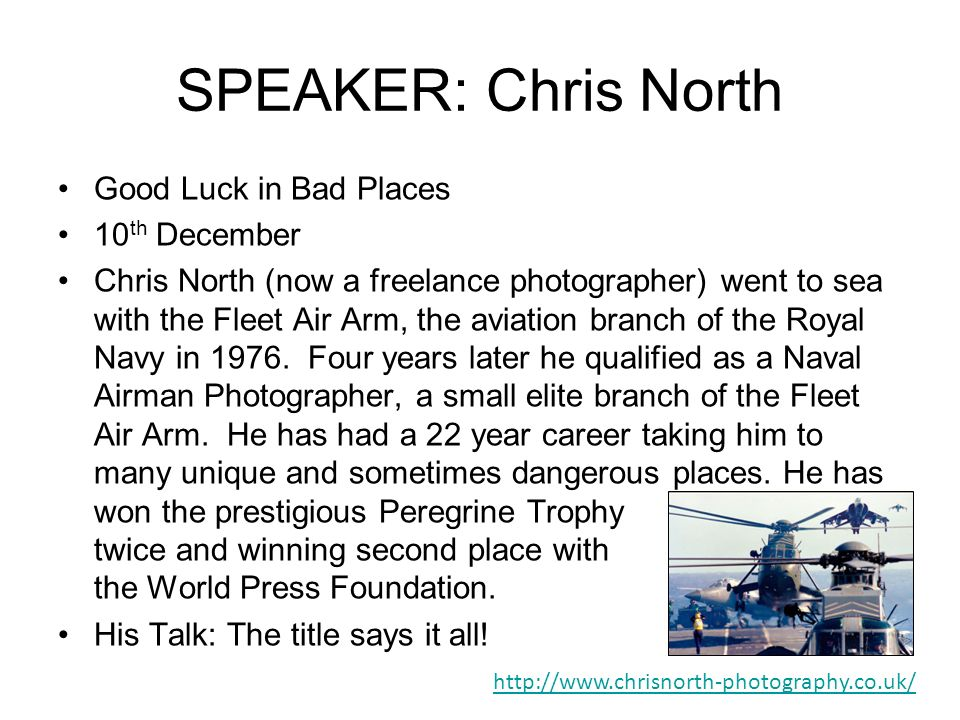 SPEAKER: Chris North Good Luck in Bad Places 10 th December Chris North (now a freelance photographer) went to sea with the Fleet Air Arm, the aviation branch of the Royal Navy in 1976.