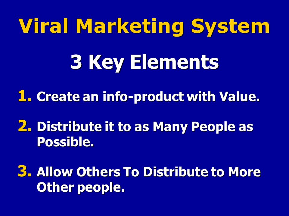 Viral Marketing System 3 Key Elements 1. Create an info-product with Value.