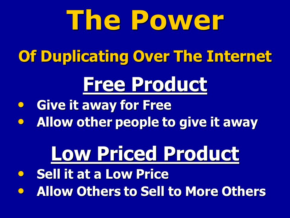 The Power Of Duplicating Over The Internet Free Product Give it away for Free Give it away for Free Allow other people to give it away Allow other people to give it away Low Priced Product Sell it at a Low Price Sell it at a Low Price Allow Others to Sell to More Others Allow Others to Sell to More Others