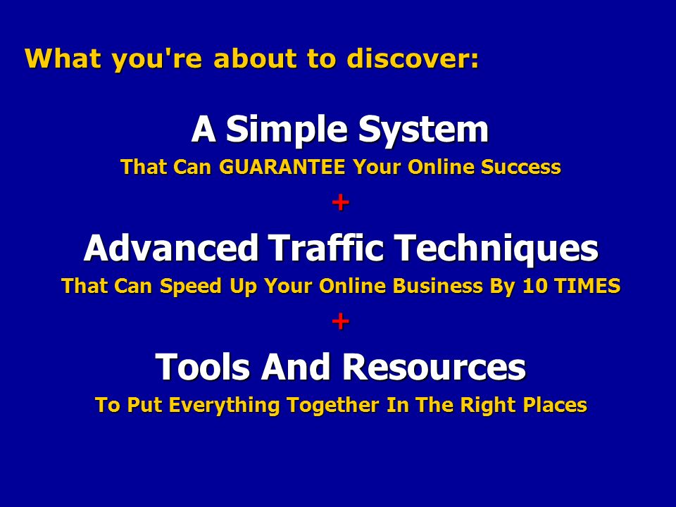 What you re about to discover: A Simple System That Can GUARANTEE Your Online Success + Advanced Traffic Techniques That Can Speed Up Your Online Business By 10 TIMES + Tools And Resources To Put Everything Together In The Right Places