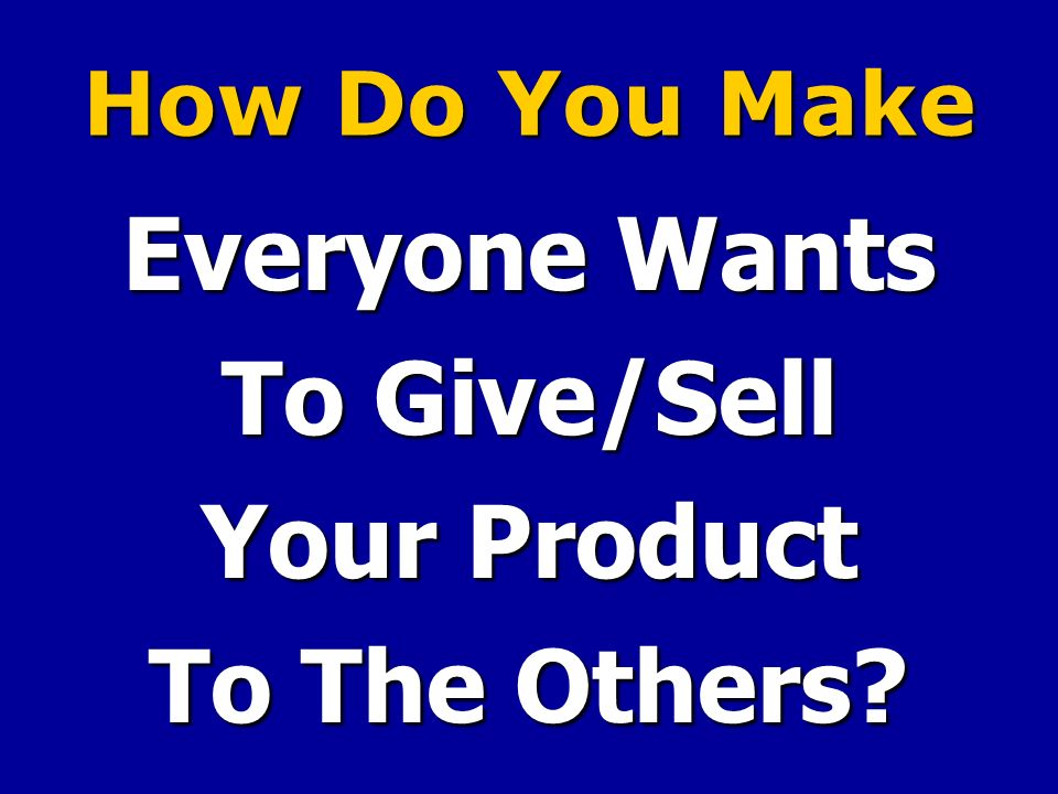 How Do You Make Everyone Wants To Give/Sell Your Product To The Others