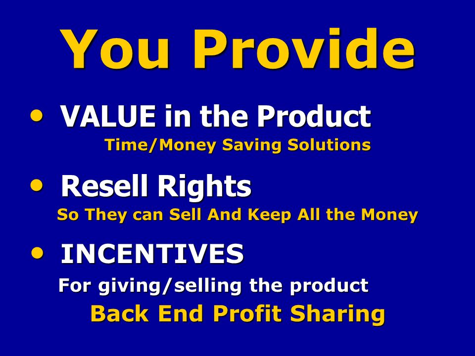 You Provide VALUE in the Product VALUE in the Product Time/Money Saving Solutions Resell Rights Resell Rights So They can Sell And Keep All the Money INCENTIVES INCENTIVES For giving/selling the product For giving/selling the product Back End Profit Sharing