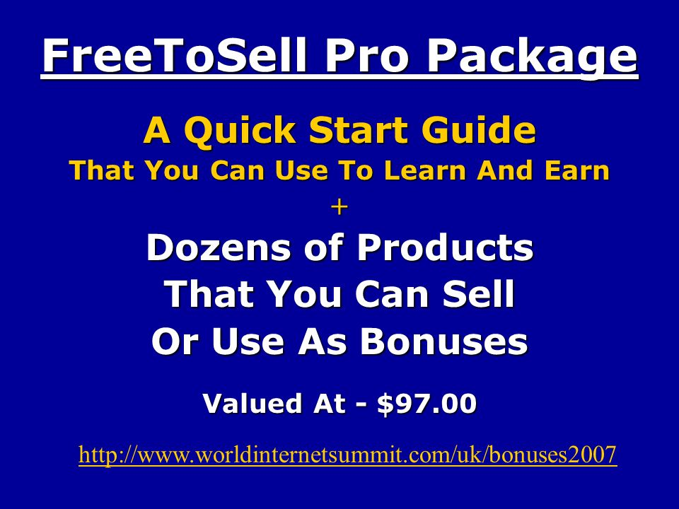 FreeToSell Pro Package A Quick Start Guide That You Can Use To Learn And Earn + Dozens of Products That You Can Sell Or Use As Bonuses Valued At - $97.00 http://www.worldinternetsummit.com/uk/bonuses2007