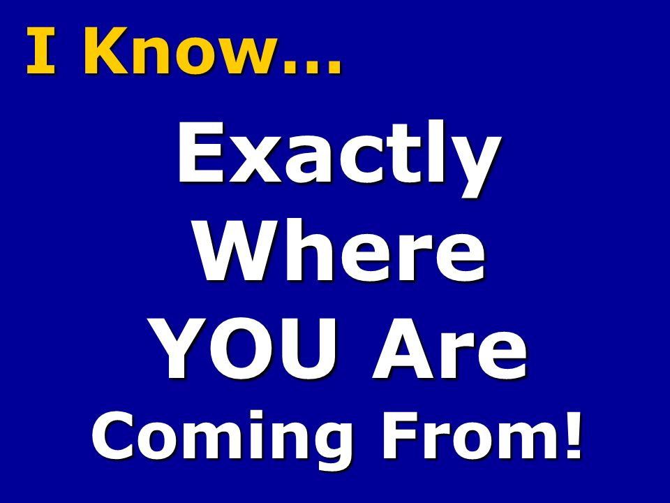 I Know… ExactlyWhere YOU Are Coming From!