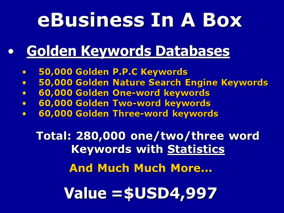eBusiness In A Box Golden Keywords DatabasesGolden Keywords Databases 50,000 Golden P.P.C Keywords50,000 Golden P.P.C Keywords 50,000 Golden Nature Search Engine Keywords50,000 Golden Nature Search Engine Keywords 60,000 Golden One-word keywords60,000 Golden One-word keywords 60,000 Golden Two-word keywords60,000 Golden Two-word keywords 60,000 Golden Three-word keywords60,000 Golden Three-word keywords Total: 280,000 one/two/three word Keywords with Statistics And Much Much More...