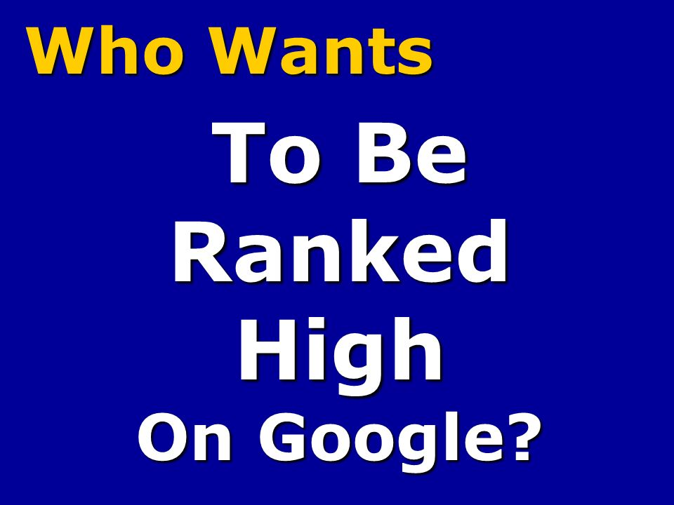 Who Wants To Be RankedHigh On Google