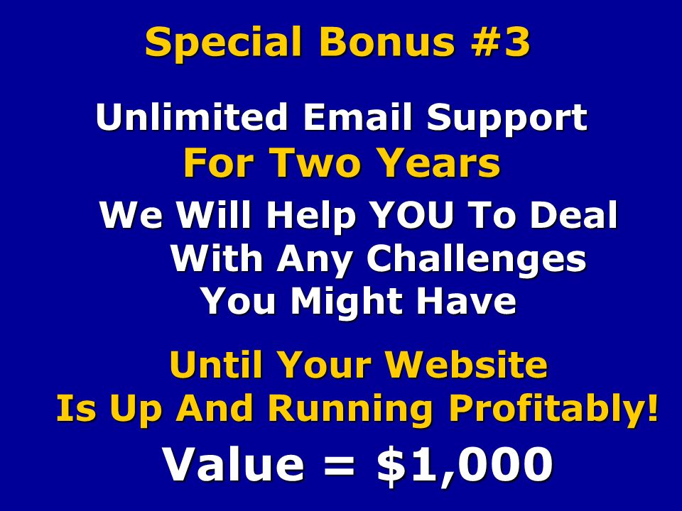 Special Bonus #3 Unlimited Email Support For Two Years We Will Help YOU To Deal With Any Challenges You Might Have Until Your Website Is Up And Running Profitably.
