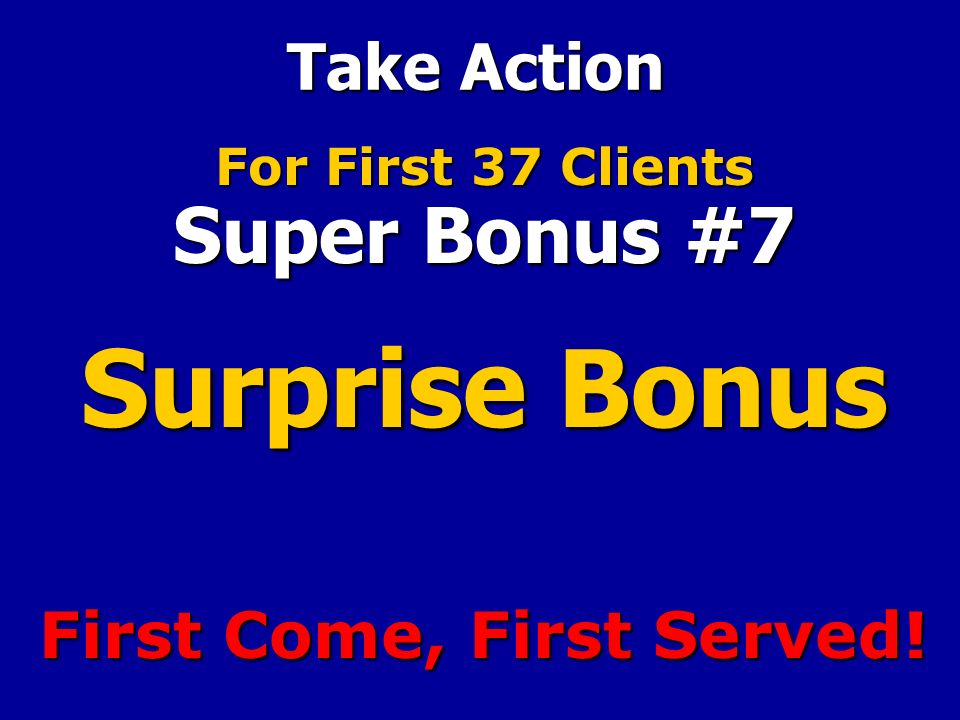 Take Action For First 37 Clients Super Bonus #7 Surprise Bonus First Come, First Served!