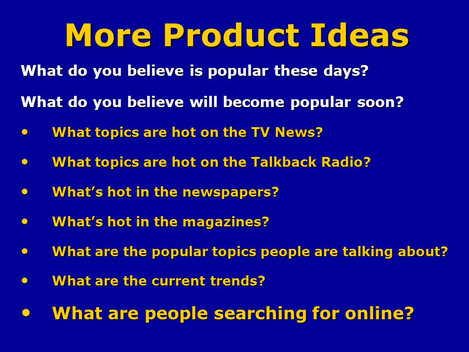 More Product Ideas What do you believe is popular these days.