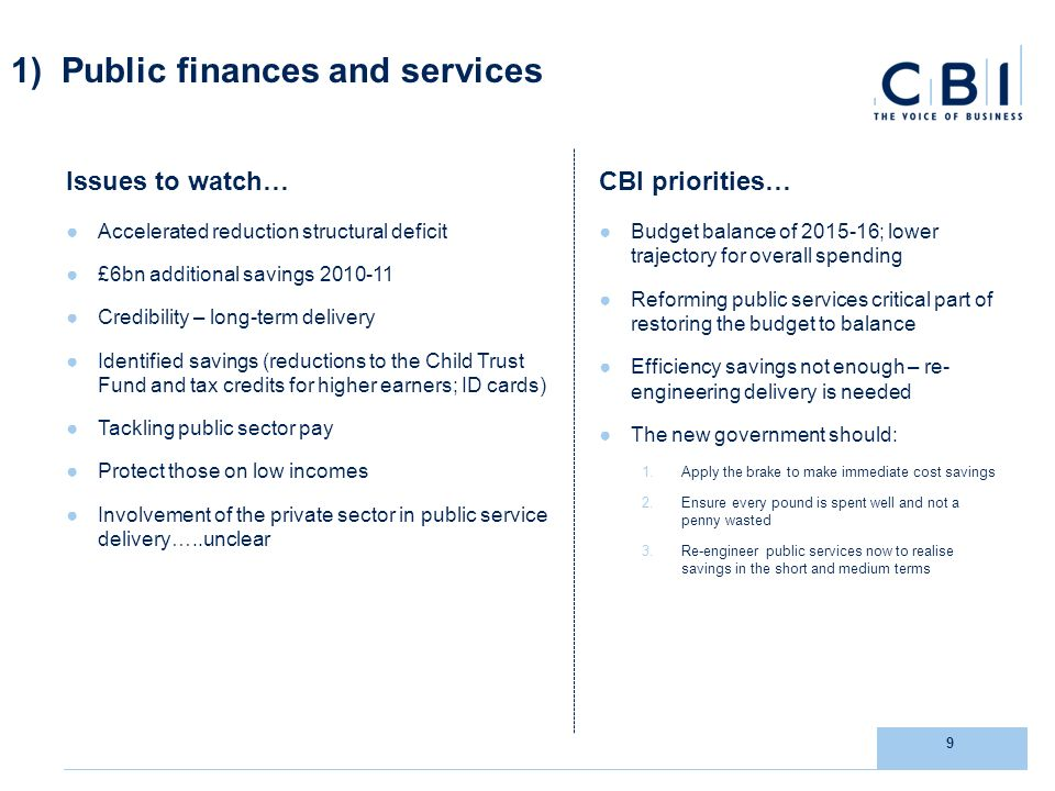 9 1) Public finances and services Issues to watch… Accelerated reduction structural deficit £6bn additional savings Credibility – long-term delivery Identified savings (reductions to the Child Trust Fund and tax credits for higher earners; ID cards) Tackling public sector pay Protect those on low incomes Involvement of the private sector in public service delivery…..unclear CBI priorities… Budget balance of ; lower trajectory for overall spending Reforming public services critical part of restoring the budget to balance Efficiency savings not enough – re- engineering delivery is needed The new government should: 1.Apply the brake to make immediate cost savings 2.Ensure every pound is spent well and not a penny wasted 3.Re-engineer public services now to realise savings in the short and medium terms