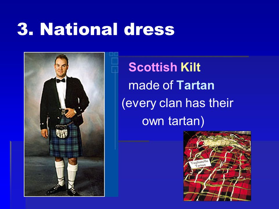 3. National dress Scottish Kilt made of Tartan (every clan has their own tartan)