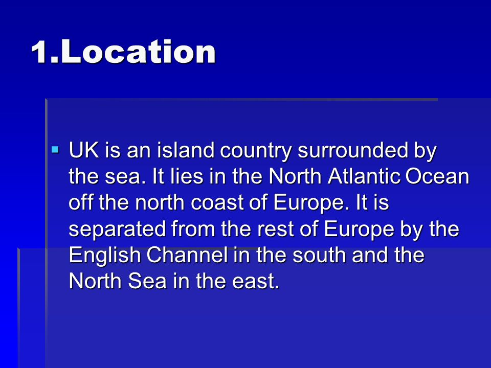 1. Location UK is an island country surrounded by the sea.